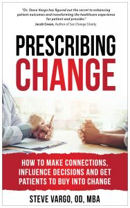 Prescribing Change, How To Make Connections, Influence Decisions And Get Patients To Buy Into Change, by Steve Vargo, OD, MBA